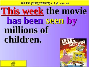 HAVE (HAS) BEEN + 3 ф. см. гл This week the movie has been seen by millions o