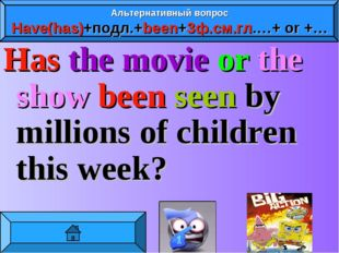 Has the movie or the show been seen by millions of children this week? Альтер