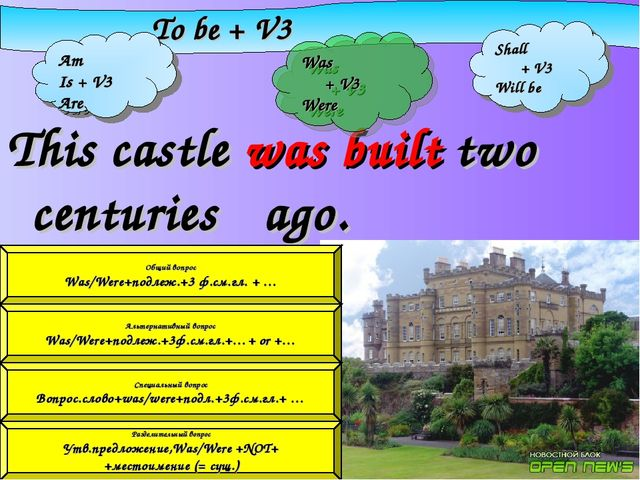 This castle was built two centuries	ago. To be + V3 Am Is + V3 Are Was + V3...