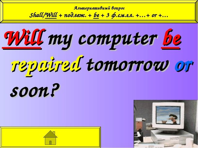 Will my computer be repaired tomorrow or soon? Альтернативный вопрос Shall/Wi...