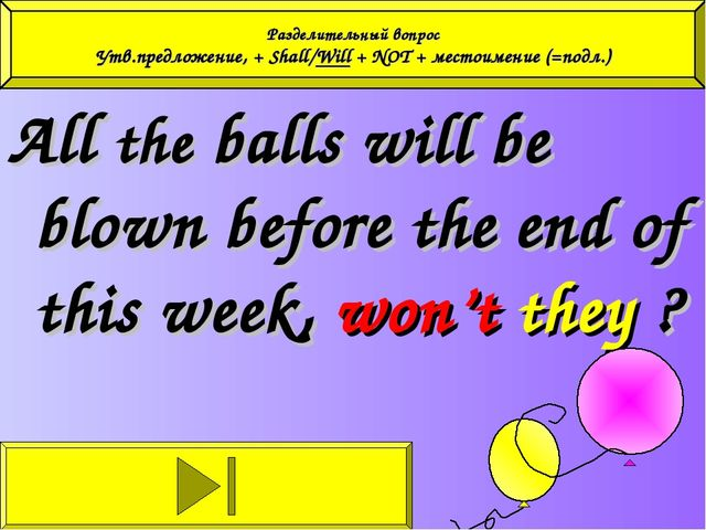 All the balls will be blown before the end of this week, won't they ? Раздели...
