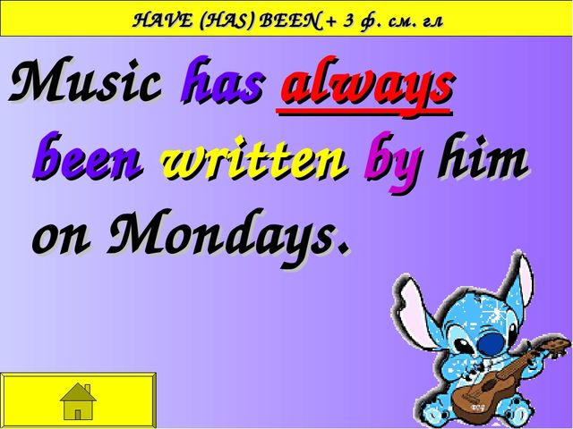 HAVE (HAS) BEEN + 3 ф. см. гл Music has always been written by him on Mondays.