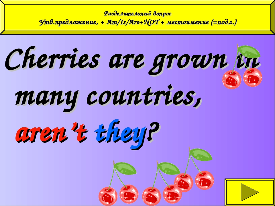 Cherries are grown in many countries, aren't they? Разделительный вопрос Утв...