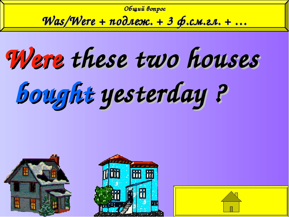 Were these two houses bought yesterday ? Общий вопрос Was/Were + подлеж. + 3...