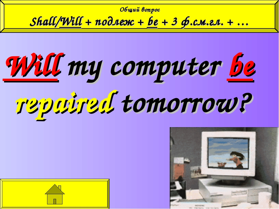 Will my computer be repaired tomorrow? Общий вопрос Shall/Will + подлеж + be...