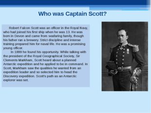 Who was Captain Scott? Robert Falcon Scott was an officer in the Royal Navy,