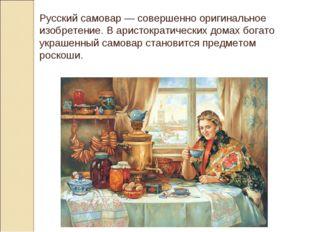 Русский самовар — совершенно оригинальное изобретение. В аристократических до