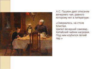 А.С. Пушкин дает описание вечернего чая, равного которому нет в литературе: «