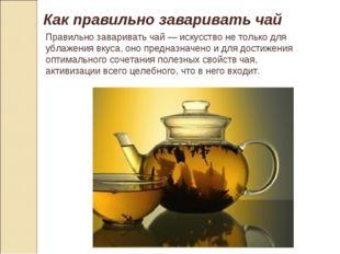 Как правильно заваривать чай Правильно заваривать чай — искусство не только д