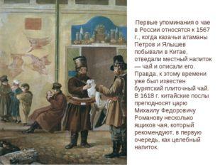 Первые упоминания о чае в России относятся к 1567 г., когда казачьи атаманы