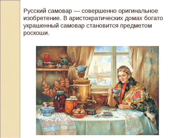 Русский самовар — совершенно оригинальное изобретение. В аристократических до...