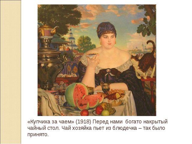«Купчиха за чаем» (1918) Перед нами богато накрытый чайный стол. Чай хозяйка...