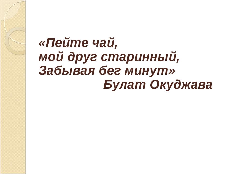 «Пейте чай, мой друг старинный, Забывая бег минут» Булат Окуджава
