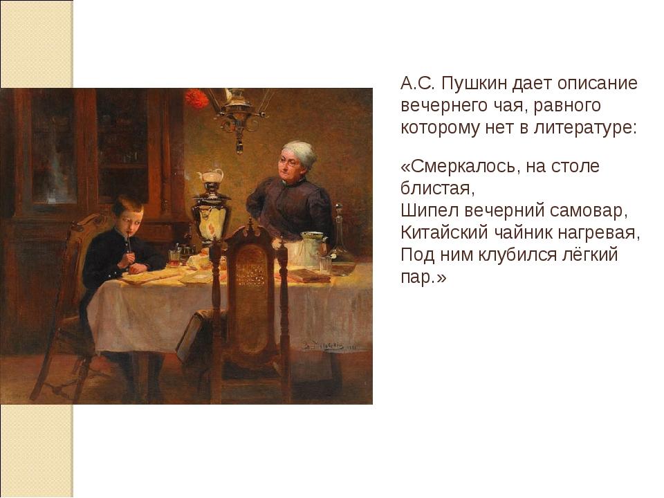 А.С. Пушкин дает описание вечернего чая, равного которому нет в литературе: «...