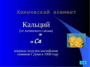 Химический элемент Кальций (от латинского Calcium)  40 20 Ca впервые полу