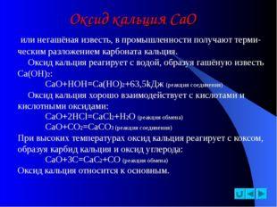 Оксид кальция СаО или негашёная известь, в промышленности получают терми- чес