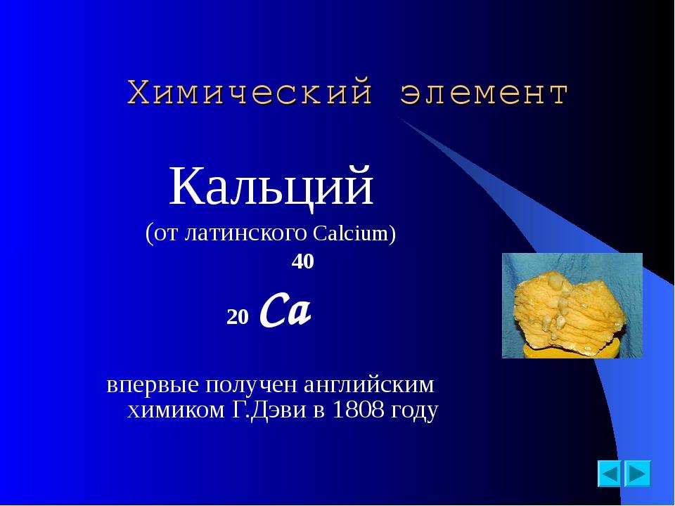 Химический элемент Кальций (от латинского Calcium)  40 20 Ca впервые полу...