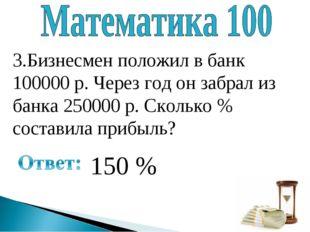3.Бизнесмен положил в банк 100000 р. Через год он забрал из банка 250000 р. С