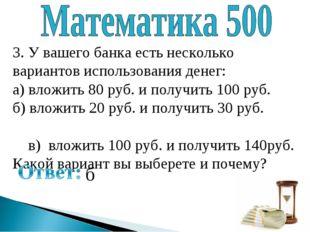 3. У вашего банка есть несколько вариантов использования денег: а) вложить 80