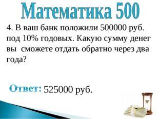4. В ваш банк положили 500000 руб. под 10% годовых. Какую сумму денег вы смож
