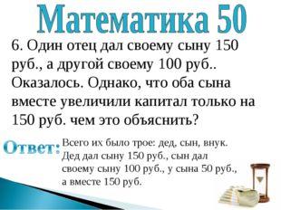 6. Один отец дал своему сыну 150 руб., а другой своему 100 руб.. Оказалось. О