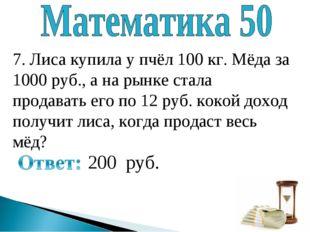 7. Лиса купила у пчёл 100 кг. Мёда за 1000 руб., а на рынке стала продавать е