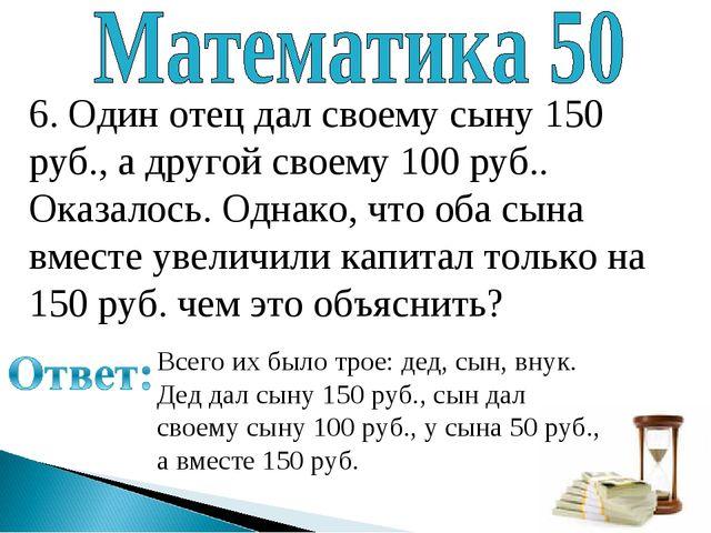 6. Один отец дал своему сыну 150 руб., а другой своему 100 руб.. Оказалось. О...