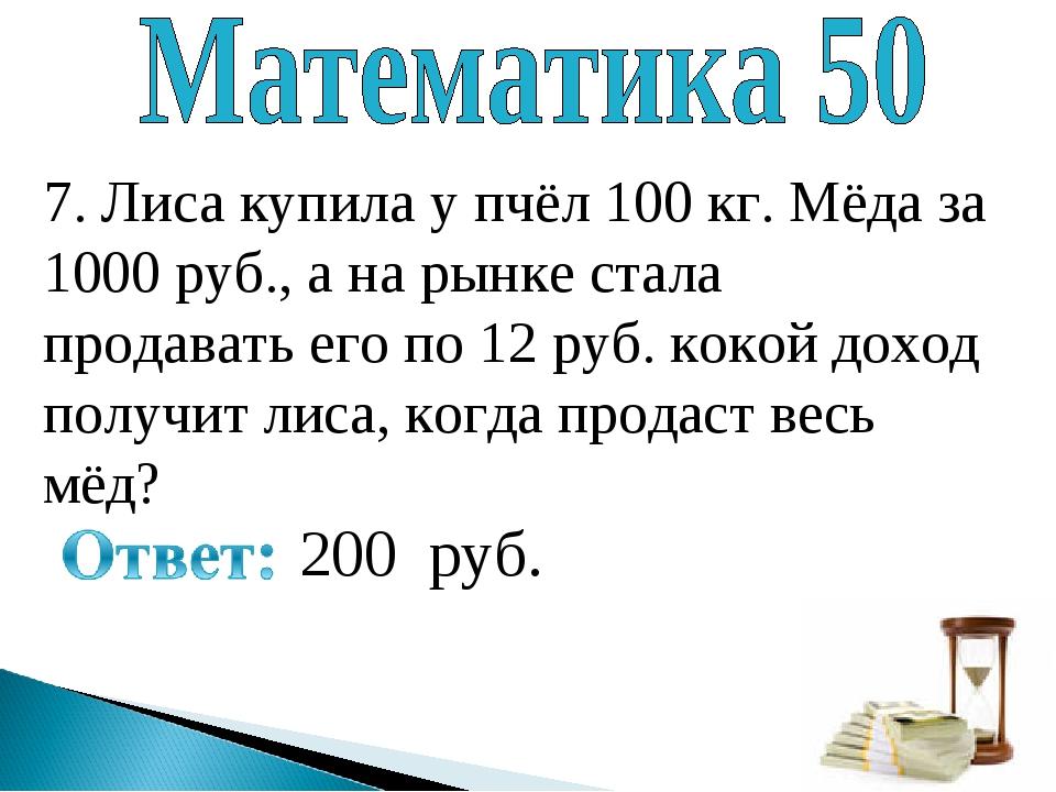 7. Лиса купила у пчёл 100 кг. Мёда за 1000 руб., а на рынке стала продавать е...