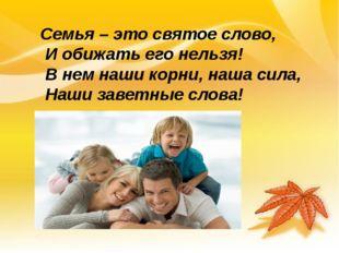 Семья – это святое слово, И обижать его нельзя! В нем наши корни, наша сила,