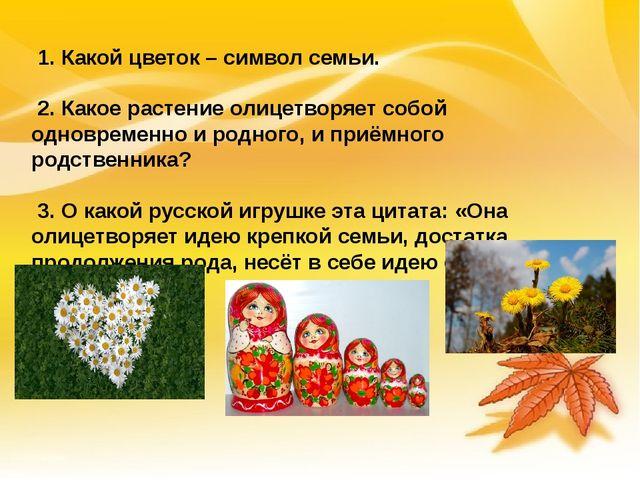 1. Какой цветок – символ семьи. 2. Какое растение олицетворяет собой одновр...