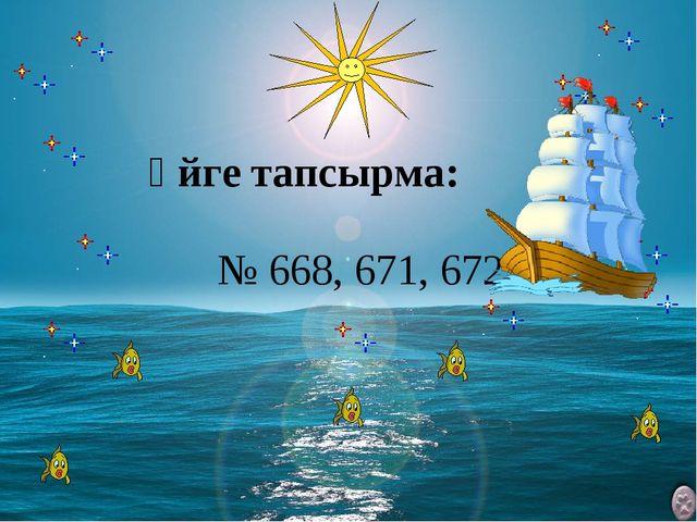 Үйге тапсырма: № 668, 671, 672.
