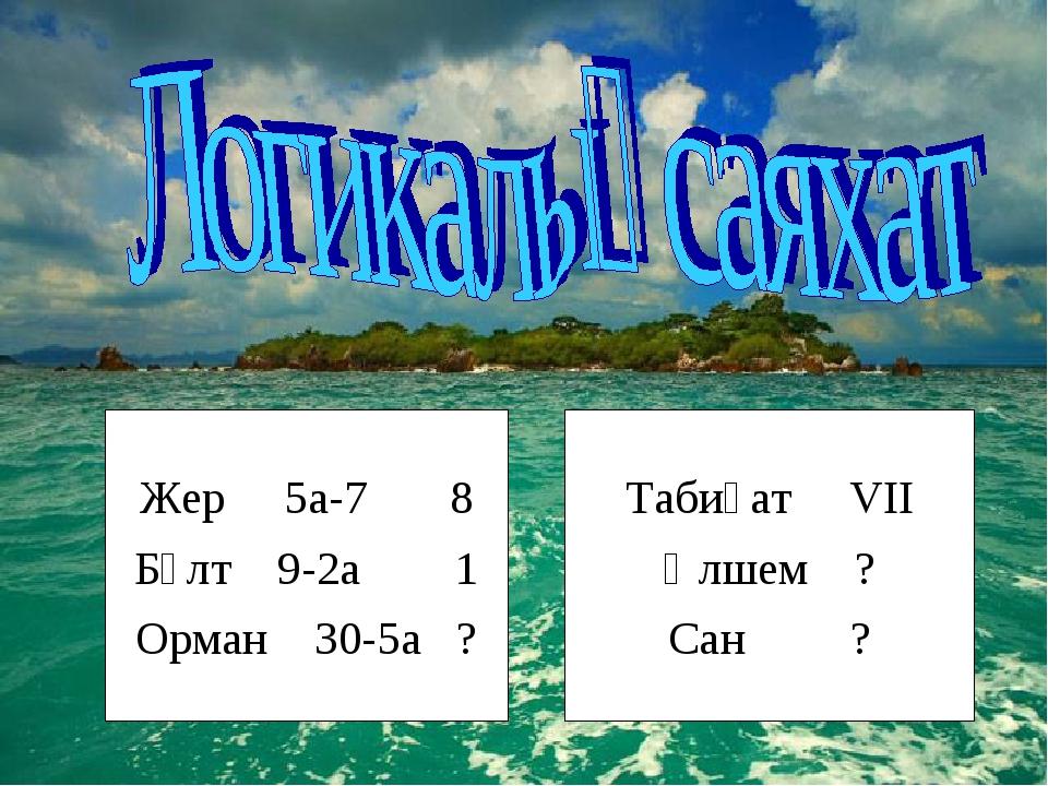 Жер 5а-7 8 Бұлт 9-2а 1 Орман 30-5а ? Табиғат VII Өлшем ? Сан ?