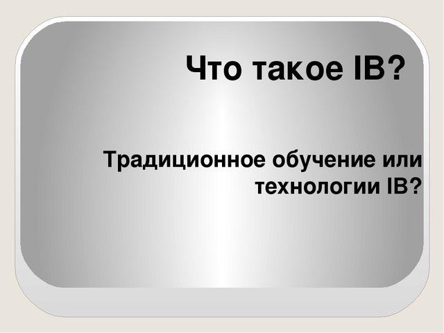 Традиционное обучение или технологии IB? Что такое IB?