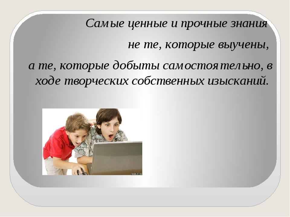 Самые ценные и прочные знания не те, которые выучены, а те, которые добыты са...