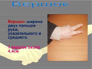 Вершок- ширина двух пальцев руки, указательного и среднего. 1 вершок около 4
