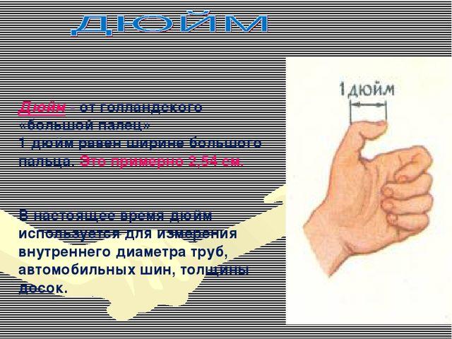 Дюйм - от голландского «большой палец» 1 дюйм равен ширине большого пальца. Э...