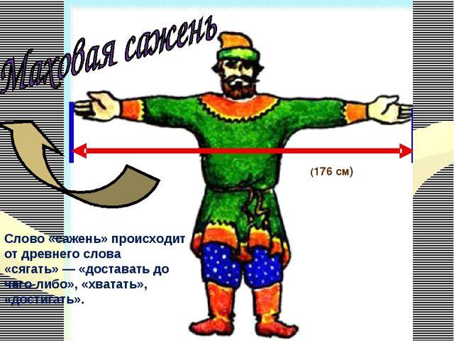 (176 см) Слово «сажень» происходит от древнего слова «сягать»— «доставать до...