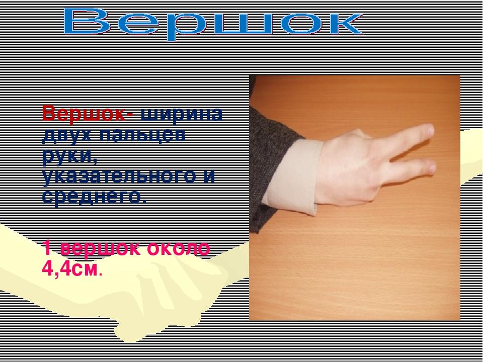 Вершок- ширина двух пальцев руки, указательного и среднего. 1 вершок около 4...