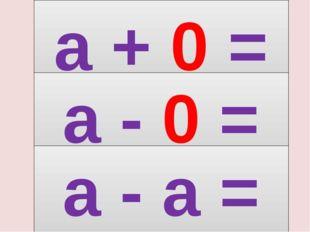 а + 0 = а а - 0 = а а - а = 0