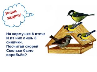 На кормушке 8 птичек И из них лишь 3 синички. Посчитай скорей Сколько было в