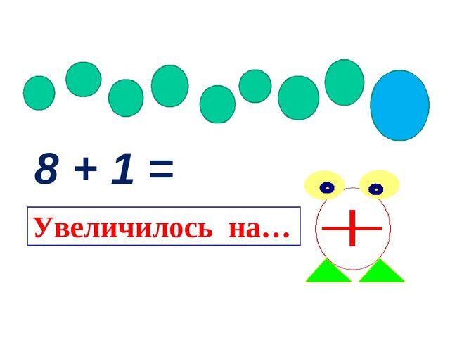 8 + 1 = Увеличилось на…