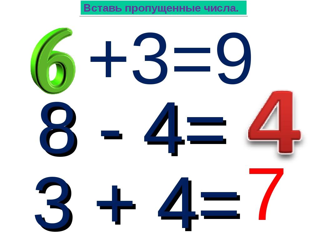 +3=9 Вставь пропущенные числа. 8 - 4= 3 + 4= 7