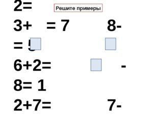 1+8 = 6- 2= 3+ = 7 8- = 5 6+2= - 8= 1 2+7= 7- 4= Решите примеры