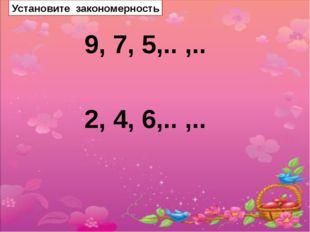 Установите закономерность 9, 7, 5,.. ,.. 2, 4, 6,.. ,..