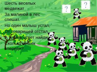 Шесть веселых медвежат За малиной в лес спешат. Но один малыш устал, От товар