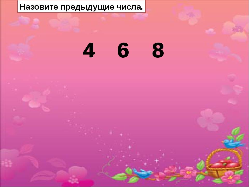 Назовите предыдущие числа. 4 6 8 4 6 8