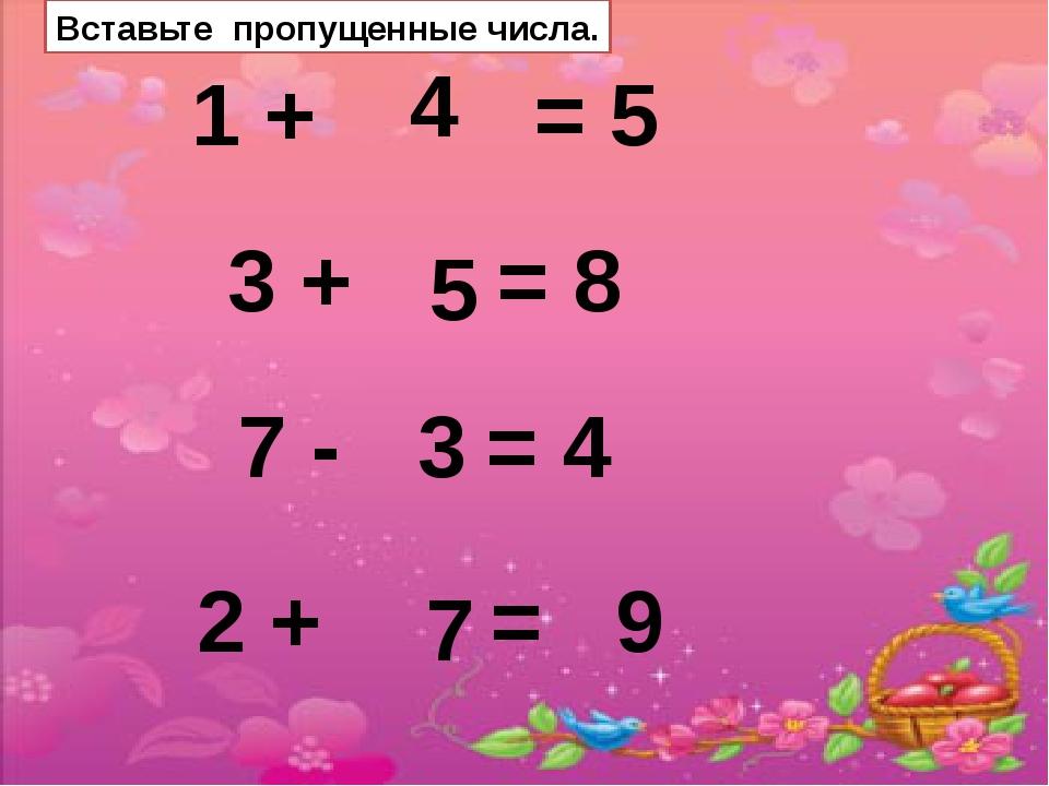 Вставьте пропущенные числа. 1 + = 5 3 + = 8 7 - = 4 4 5 3 2 + = 9 7