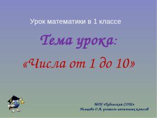 Урок математики в 1 классе Тема урока: «Числа от 1 до 10» МОУ «Тубинская СОШ»