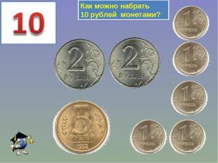 Как можно набрать 10 рублей монетами?