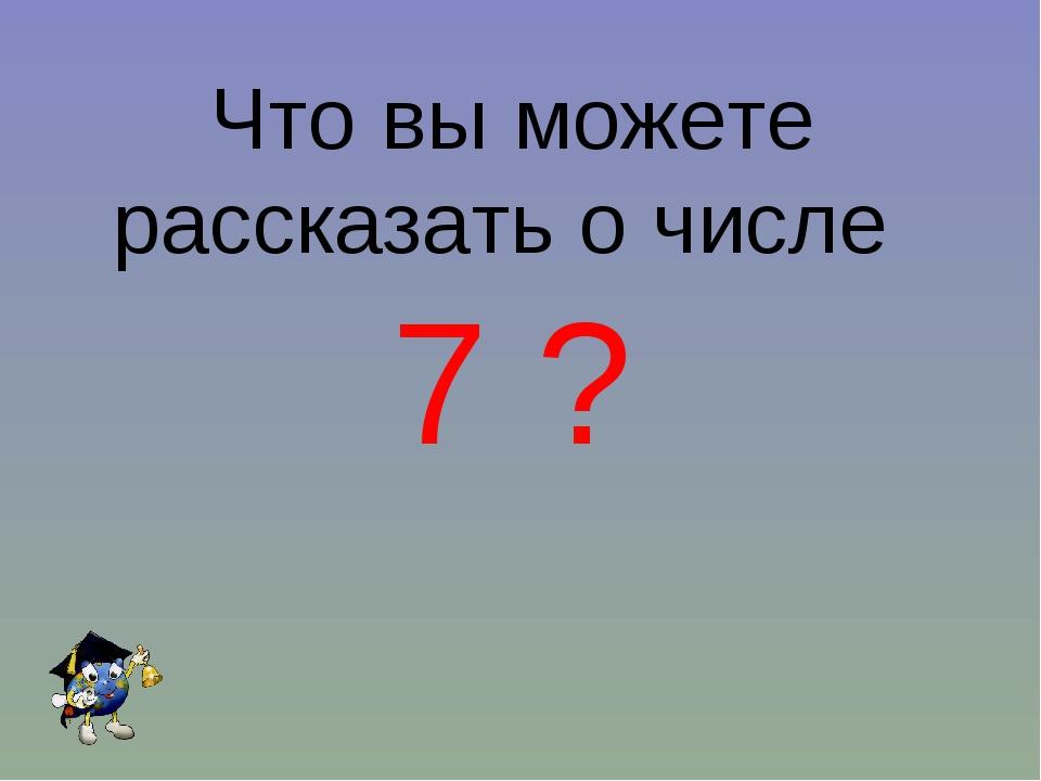 Что вы можете рассказать о числе 7 ?